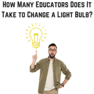 How Many Educators Does it Take to Change a Light Bulb?