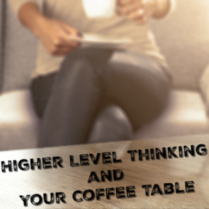 Higher Level Thinking and Your Coffee Table