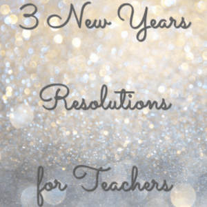 3 New Years Resolutions for Teachers