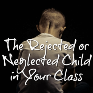 The Rejected or Neglected Child in Your Class