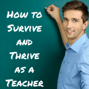 How to Survive and Thrive as a Teacher