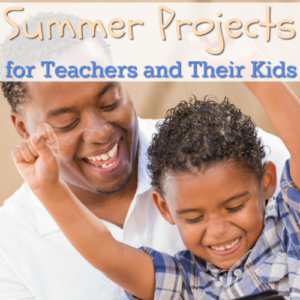 Summer Projects for Teachers and Their Kids