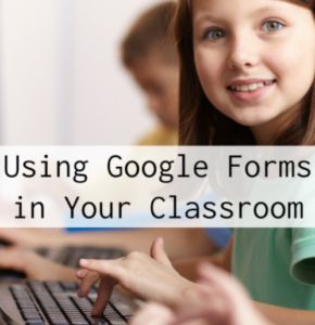 Using Google Forms in Your Classroom