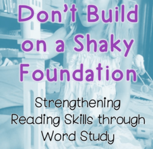 Don't Build on a Shaky Foundation: Strengthening Reading Skills through Word Study